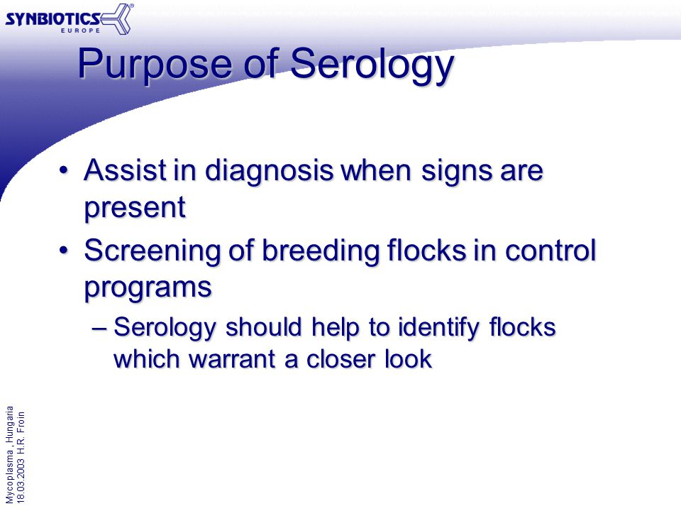 Mycoplasma, Hungaria 18.03.2003 H.R. Froin Purpose of Serology Assist in diagnosis when signs are presentAssist in diagnosis when signs are present Sc