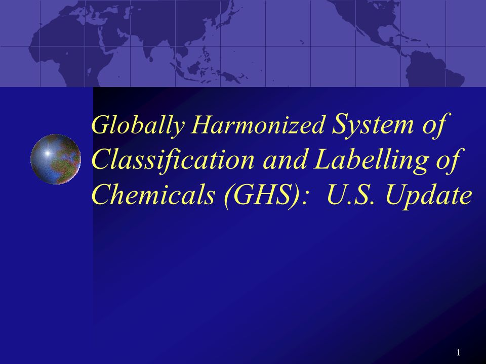 1 Globally Harmonized System of Classification and Labelling of Chemicals (GHS): U.S. Update