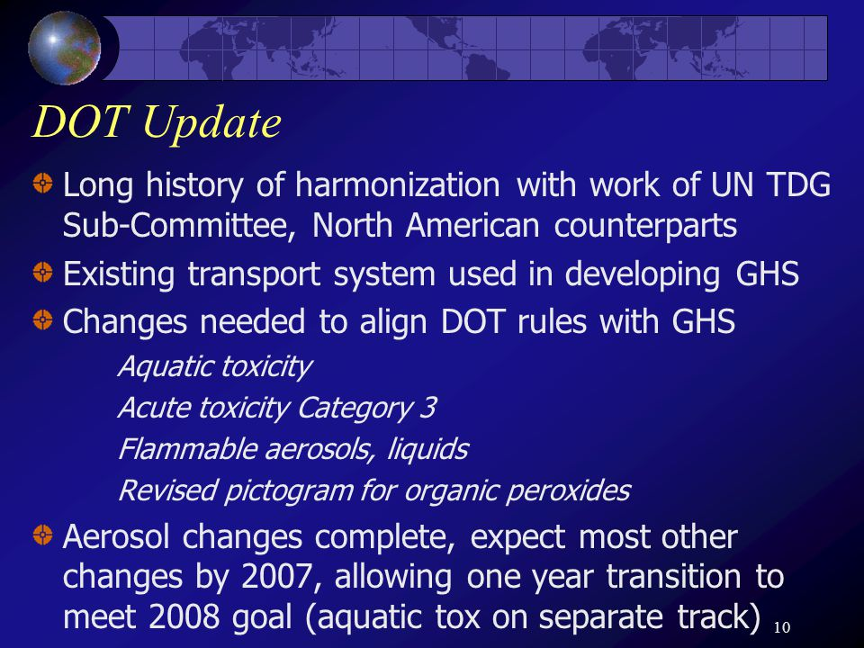 10 DOT Update Long history of harmonization with work of UN TDG Sub-Committee, North American counterparts Existing transport system used in developing GHS Changes needed to align DOT rules with GHS Aquatic toxicity Acute toxicity Category 3 Flammable aerosols, liquids Revised pictogram for organic peroxides Aerosol changes complete, expect most other changes by 2007, allowing one year transition to meet 2008 goal (aquatic tox on separate track)