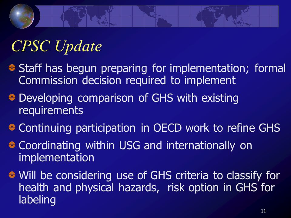 11 CPSC Update Staff has begun preparing for implementation; formal Commission decision required to implement Developing comparison of GHS with existing requirements Continuing participation in OECD work to refine GHS Coordinating within USG and internationally on implementation Will be considering use of GHS criteria to classify for health and physical hazards, risk option in GHS for labeling