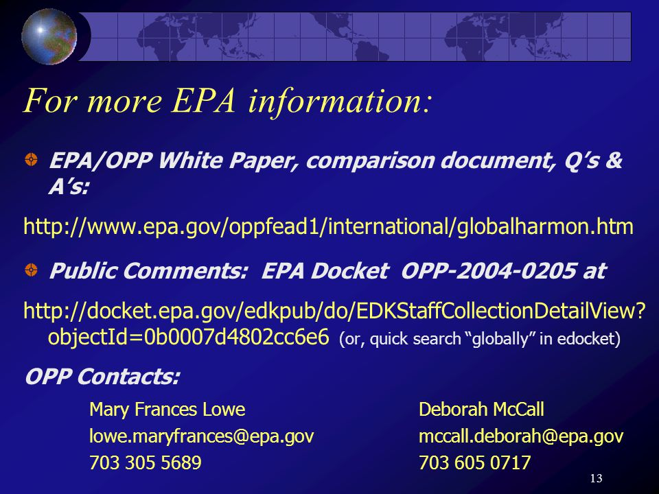 13 For more EPA information: EPA/OPP White Paper, comparison document, Q's & A's: http://www.epa.gov/oppfead1/international/globalharmon.htm Public Comments: EPA Docket OPP-2004-0205 at http://docket.epa.gov/edkpub/do/EDKStaffCollectionDetailView.