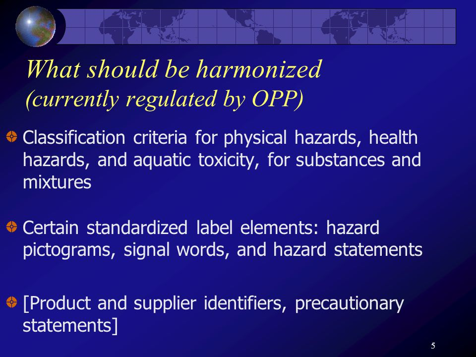 5 What should be harmonized (currently regulated by OPP) Classification criteria for physical hazards, health hazards, and aquatic toxicity, for substances and mixtures Certain standardized label elements: hazard pictograms, signal words, and hazard statements [Product and supplier identifiers, precautionary statements]