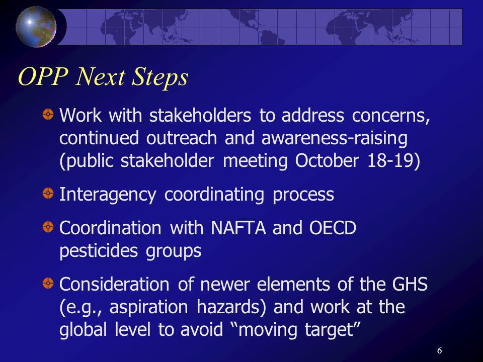 6 OPP Next Steps Work with stakeholders to address concerns, continued outreach and awareness-raising (public stakeholder meeting October 18-19) Interagency coordinating process Coordination with NAFTA and OECD pesticides groups Consideration of newer elements of the GHS (e.g., aspiration hazards) and work at the global level to avoid moving target