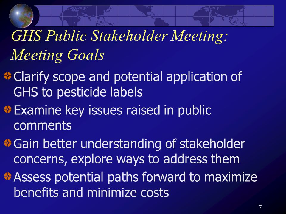 7 GHS Public Stakeholder Meeting: Meeting Goals Clarify scope and potential application of GHS to pesticide labels Examine key issues raised in public comments Gain better understanding of stakeholder concerns, explore ways to address them Assess potential paths forward to maximize benefits and minimize costs