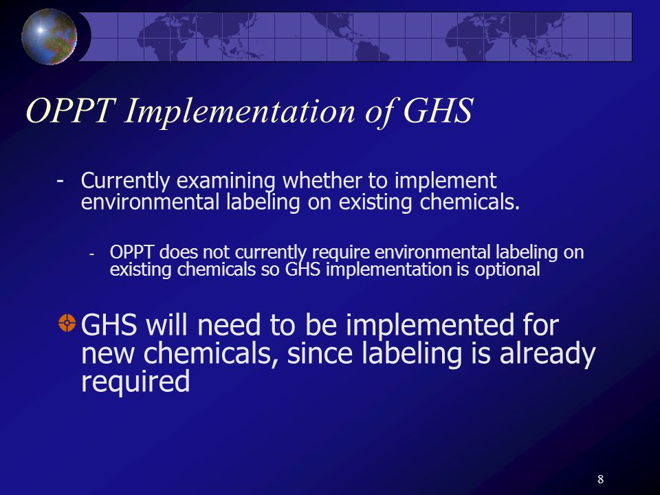 8 OPPT Implementation of GHS -Currently examining whether to implement environmental labeling on existing chemicals.