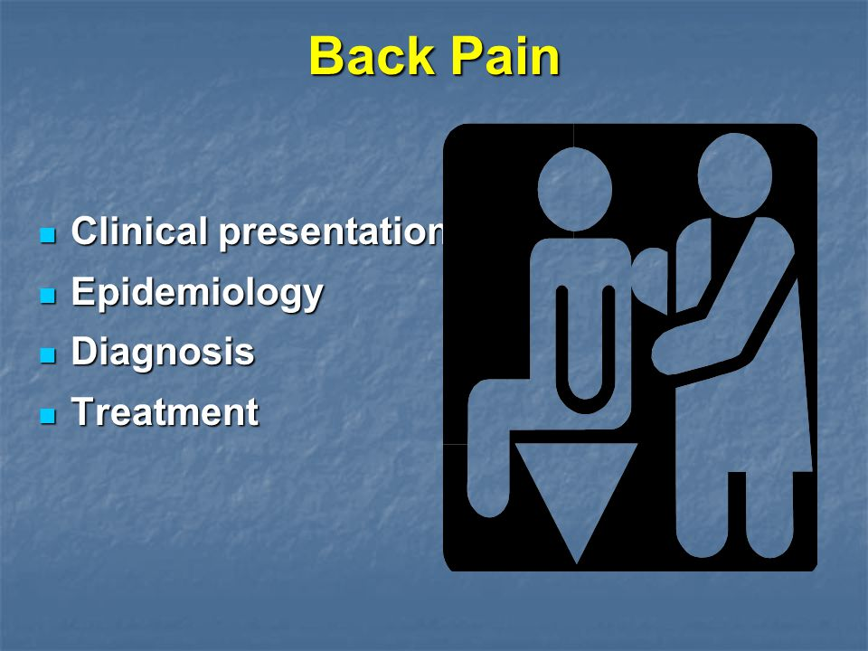 Back Pain Clinical presentation Clinical presentation Epidemiology Epidemiology Diagnosis Diagnosis Treatment Treatment