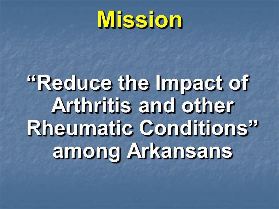 MissionMission Reduce the Impact of Arthritis and other Rheumatic Conditions among Arkansans
