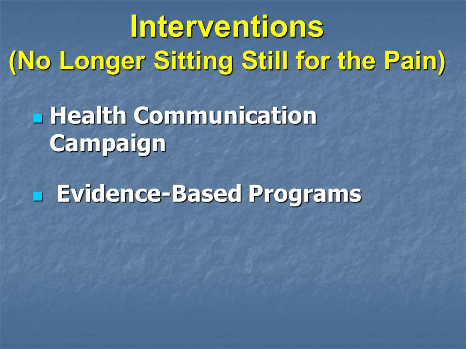 Interventions (No Longer Sitting Still for the Pain) Health Communication Campaign Health Communication Campaign Evidence-Based Programs Evidence-Based Programs