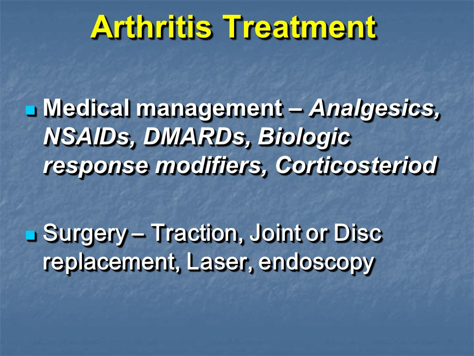 Arthritis Treatment Medical management – Analgesics, NSAIDs, DMARDs, Biologic response modifiers, Corticosteriod Medical management – Analgesics, NSAIDs, DMARDs, Biologic response modifiers, Corticosteriod Surgery – Traction, Joint or Disc replacement, Laser, endoscopy Surgery – Traction, Joint or Disc replacement, Laser, endoscopy Medical management – Analgesics, NSAIDs, DMARDs, Biologic response modifiers, Corticosteriod Medical management – Analgesics, NSAIDs, DMARDs, Biologic response modifiers, Corticosteriod Surgery – Traction, Joint or Disc replacement, Laser, endoscopy Surgery – Traction, Joint or Disc replacement, Laser, endoscopy