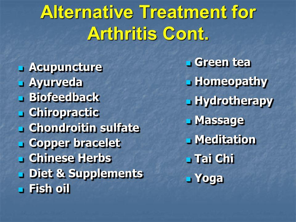 Alternative Treatment for Arthritis Cont. Acupuncture Acupuncture Ayurveda Ayurveda Biofeedback Biofeedback Chiropractic Chiropractic Chondroitin sulf
