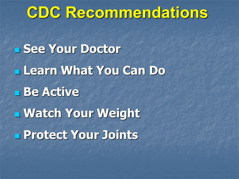 CDC Recommendations See Your Doctor See Your Doctor Learn What You Can Do Learn What You Can Do Be Active Be Active Watch Your Weight Watch Your Weight Protect Your Joints Protect Your Joints