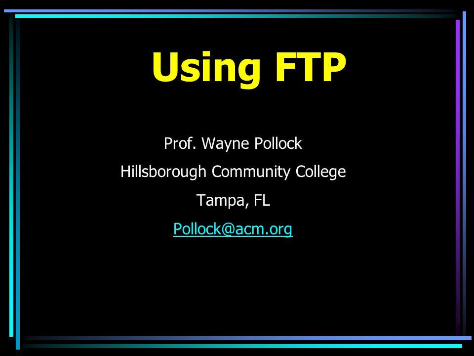 Using FTP Prof. Wayne Pollock Hillsborough Community College Tampa, FL Pollock@acm.org