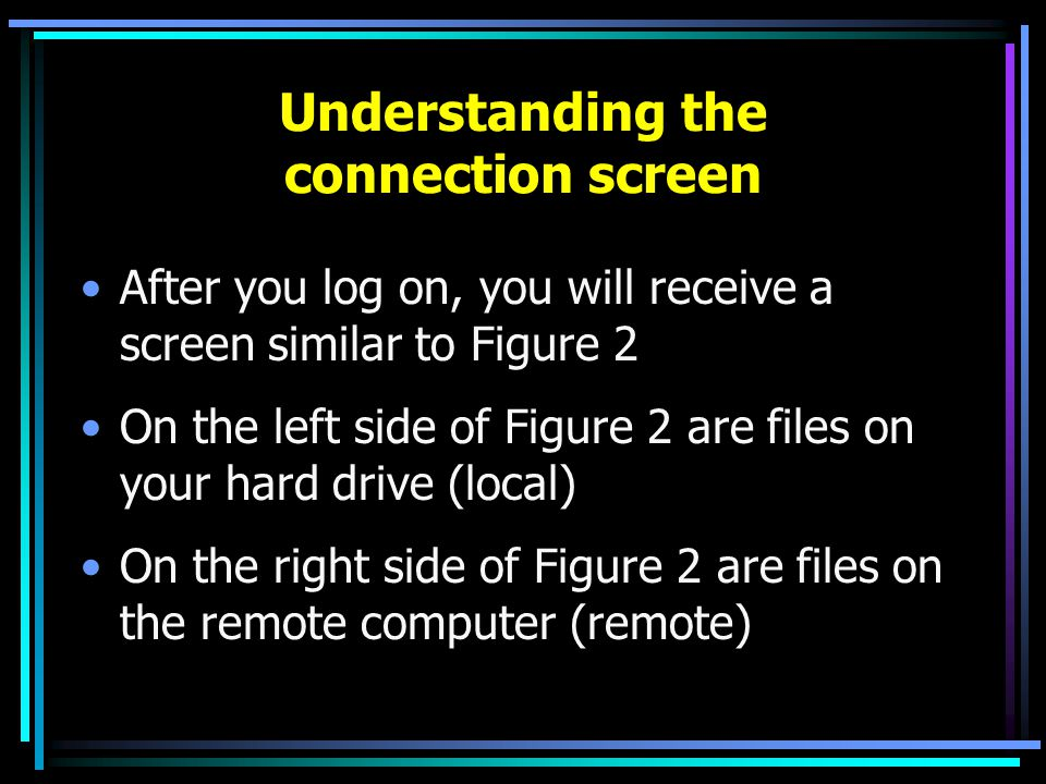 Understanding the connection screen After you log on, you will receive a screen similar to Figure 2 On the left side of Figure 2 are files on your hard drive (local) On the right side of Figure 2 are files on the remote computer (remote)