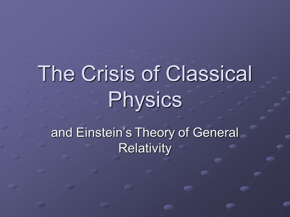 The Crisis of Classical Physics and Einstein's Theory of General Relativity