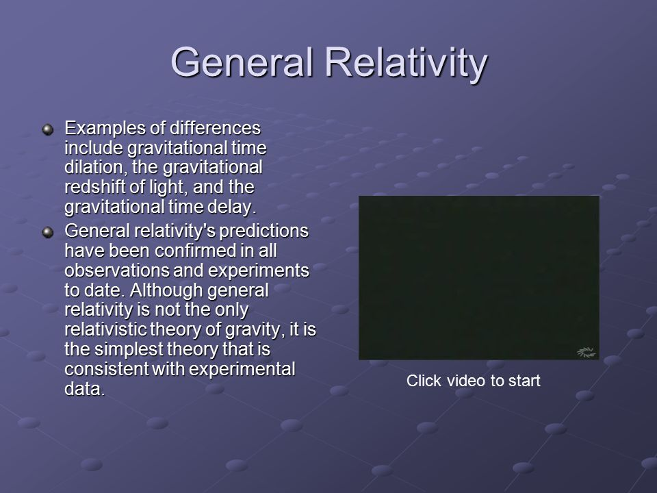 General Relativity Examples of differences include gravitational time dilation, the gravitational redshift of light, and the gravitational time delay.
