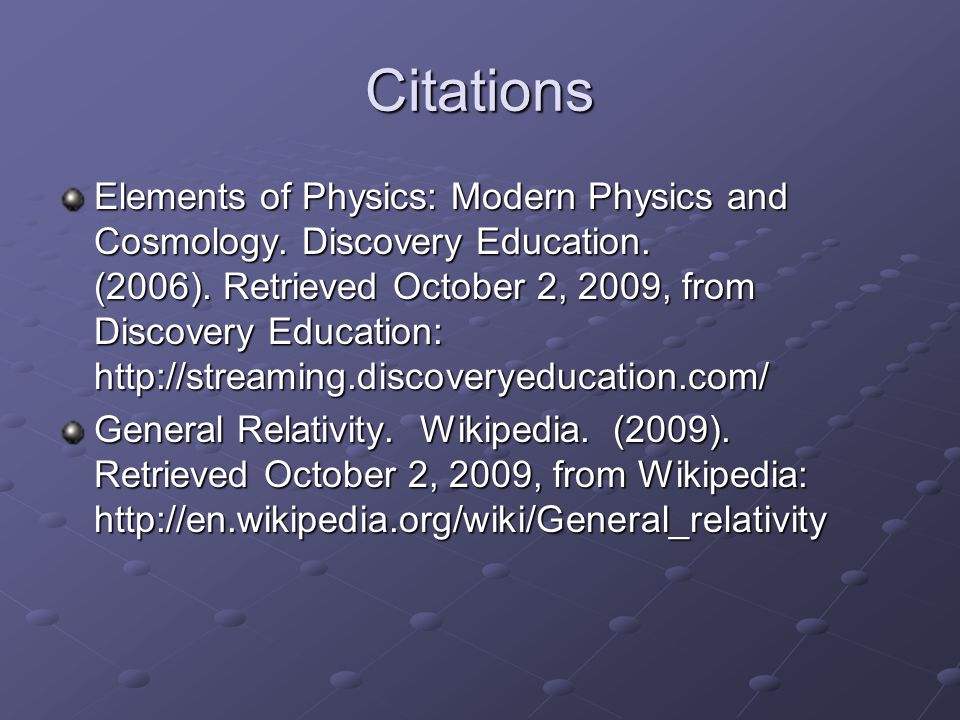 Citations Elements of Physics: Modern Physics and Cosmology. Discovery Education. (2006). Retrieved October 2, 2009, from Discovery Education: http://
