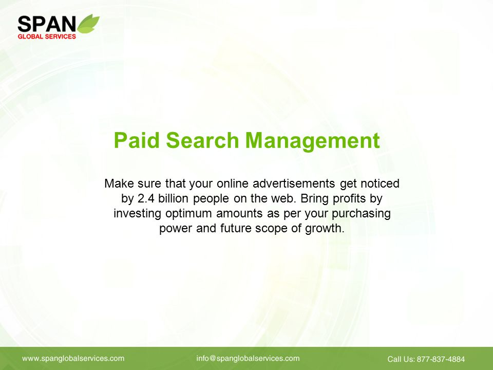 Paid Search Management Make sure that your online advertisements get noticed by 2.4 billion people on the web.