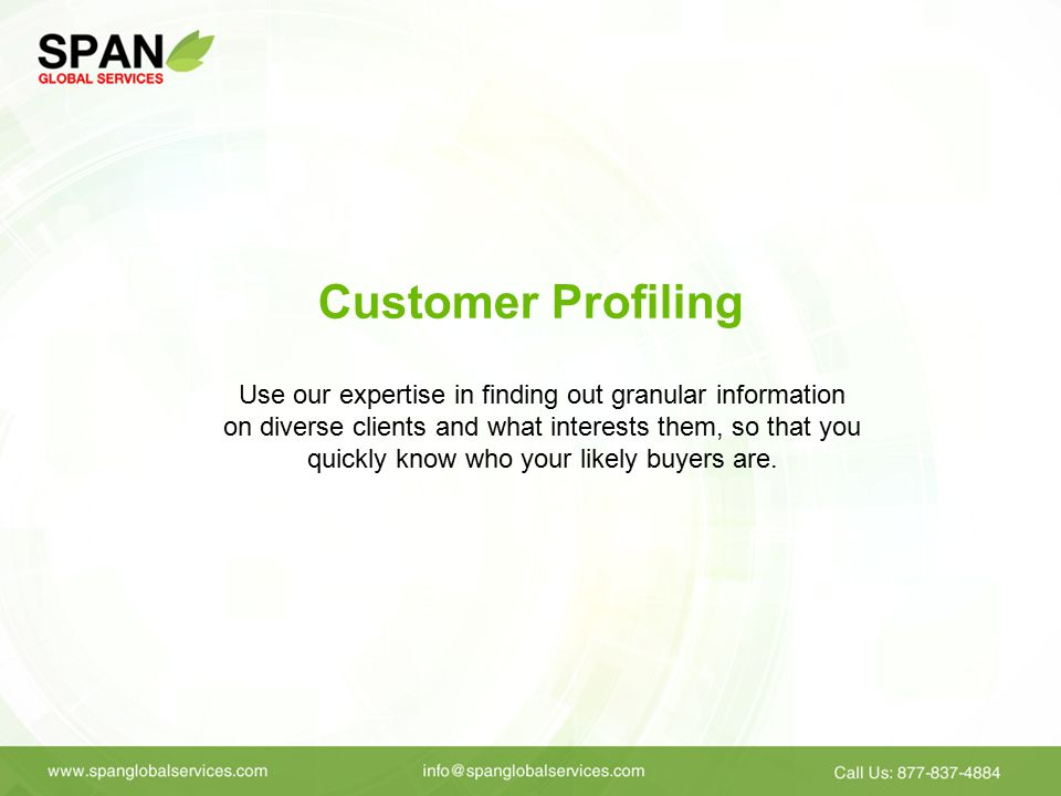 Customer Profiling Use our expertise in finding out granular information on diverse clients and what interests them, so that you quickly know who your likely buyers are.