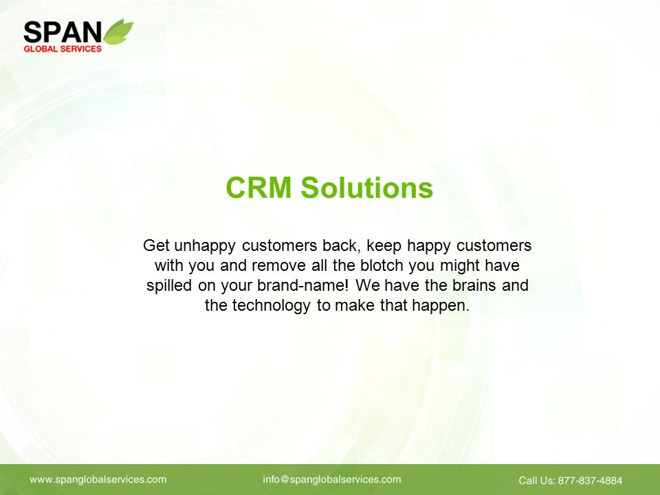 CRM Solutions Get unhappy customers back, keep happy customers with you and remove all the blotch you might have spilled on your brand-name.