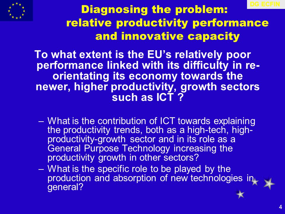 DG ECFIN 4 Diagnosing the problem: relative productivity performance and innovative capacity To what extent is the EU's relatively poor performance linked with its difficulty in re- orientating its economy towards the newer, higher productivity, growth sectors such as ICT .