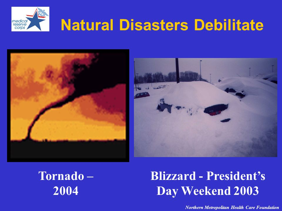 Natural Disasters Debilitate Tornado – 2004 Blizzard - President's Day Weekend 2003 Northern Metropolitan Health Care Foundation