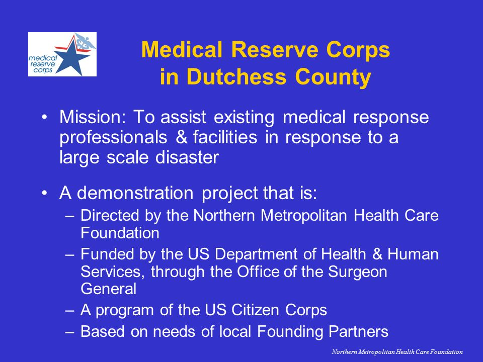 Medical Reserve Corps in Dutchess County Mission: To assist existing medical response professionals & facilities in response to a large scale disaster A demonstration project that is: –Directed by the Northern Metropolitan Health Care Foundation –Funded by the US Department of Health & Human Services, through the Office of the Surgeon General –A program of the US Citizen Corps –Based on needs of local Founding Partners Northern Metropolitan Health Care Foundation