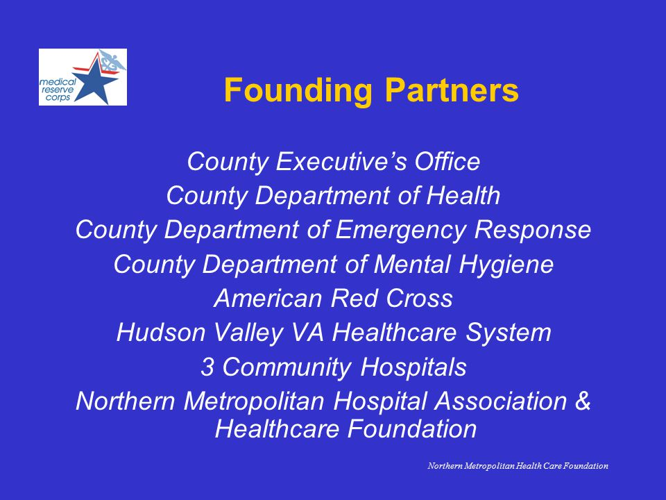 Founding Partners County Executive's Office County Department of Health County Department of Emergency Response County Department of Mental Hygiene American Red Cross Hudson Valley VA Healthcare System 3 Community Hospitals Northern Metropolitan Hospital Association & Healthcare Foundation Northern Metropolitan Health Care Foundation