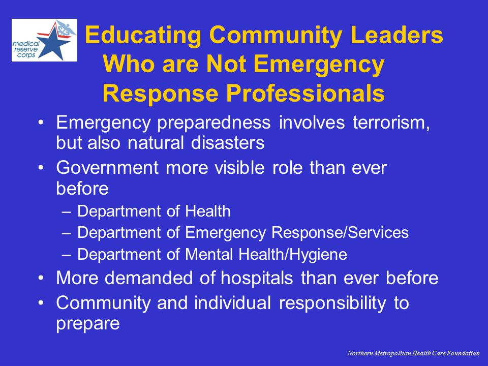 Educating Community Leaders Who are Not Emergency Response Professionals Emergency preparedness involves terrorism, but also natural disasters Government more visible role than ever before –Department of Health –Department of Emergency Response/Services –Department of Mental Health/Hygiene More demanded of hospitals than ever before Community and individual responsibility to prepare Northern Metropolitan Health Care Foundation