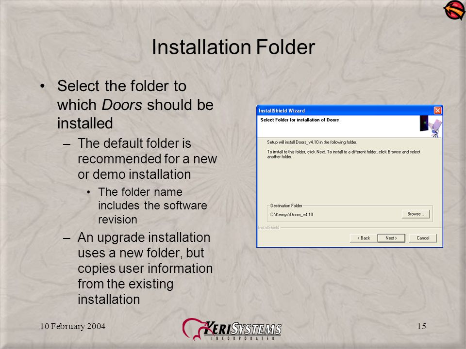 10 February 200415 Installation Folder Select the folder to which Doors should be installed –The default folder is recommended for a new or demo insta