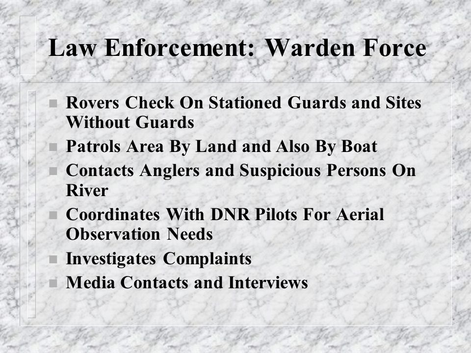 Law Enforcement: Warden Force n Rovers Check On Stationed Guards and Sites Without Guards n Patrols Area By Land and Also By Boat n Contacts Anglers a