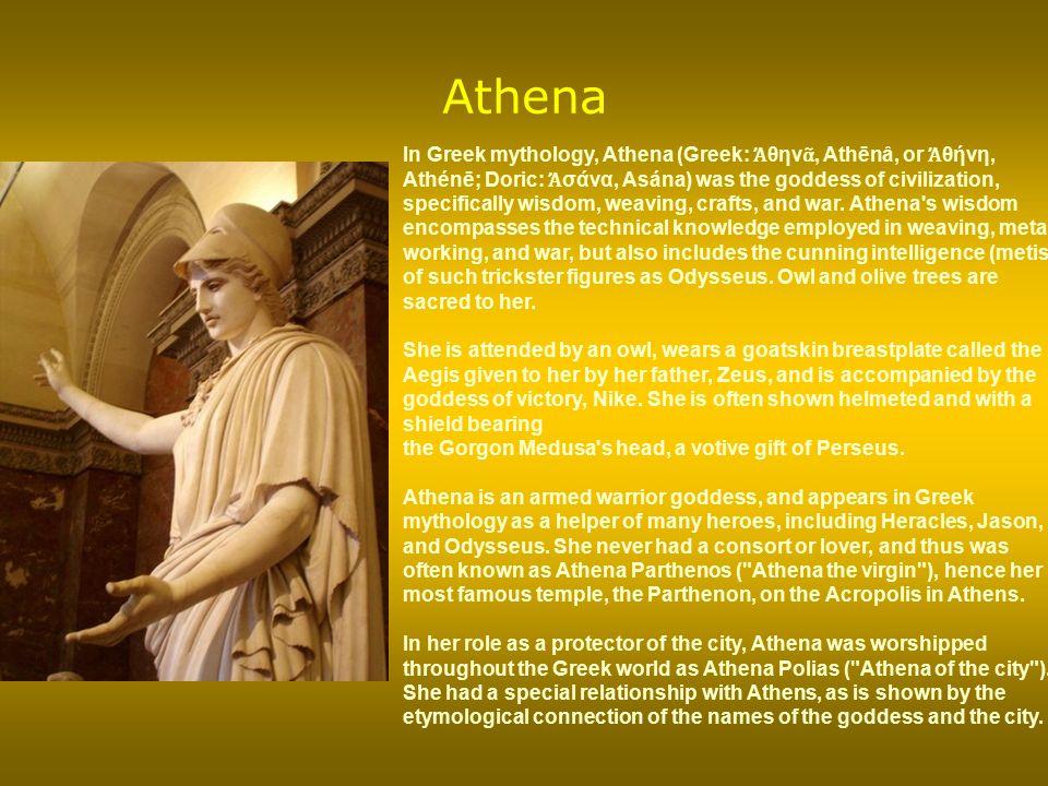 Athena In Greek mythology, Athena (Greek: Ἀ θην ᾶ, Athēnâ, or Ἀ θήνη, Athénē; Doric: Ἀ σάνα, Asána) was the goddess of civilization, specifically wisd