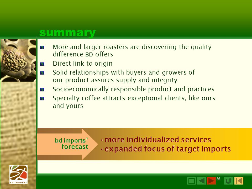 36 summary More and larger roasters are discovering the quality difference BD offers Direct link to origin Solid relationships with buyers and growers of our product assures supply and integrity Socioeconomically responsible product and practices Specialty coffee attracts exceptional clients, like ours and yours more individualized services expanded focus of target imports more individualized services expanded focus of target imports bd imports ' forecast 