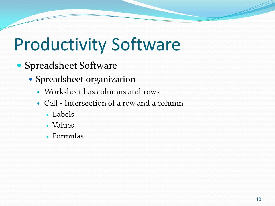 Productivity Software Spreadsheet Software Spreadsheet organization Worksheet has columns and rows Cell - Intersection of a row and a column Labels Values Formulas 18