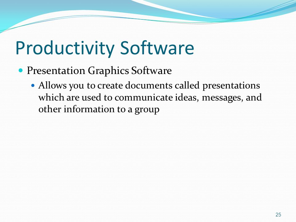 Productivity Software Presentation Graphics Software Allows you to create documents called presentations which are used to communicate ideas, messages, and other information to a group 25