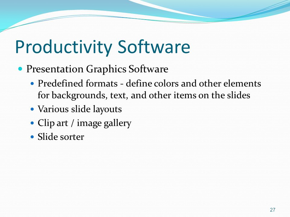 Presentation Graphics Software Predefined formats - define colors and other elements for backgrounds, text, and other items on the slides Various slide layouts Clip art / image gallery Slide sorter 27