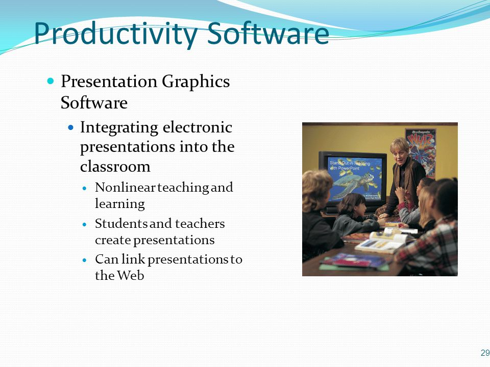 Presentation Graphics Software Integrating electronic presentations into the classroom Nonlinear teaching and learning Students and teachers create presentations Can link presentations to the Web 29