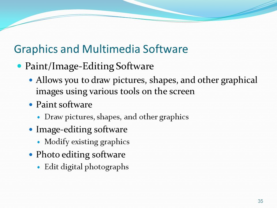 Graphics and Multimedia Software Paint/Image-Editing Software Allows you to draw pictures, shapes, and other graphical images using various tools on the screen Paint software Draw pictures, shapes, and other graphics Image-editing software Modify existing graphics Photo editing software Edit digital photographs 35