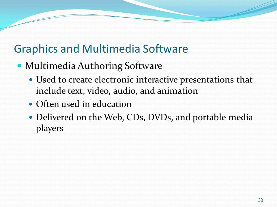 Graphics and Multimedia Software Multimedia Authoring Software Used to create electronic interactive presentations that include text, video, audio, and animation Often used in education Delivered on the Web, CDs, DVDs, and portable media players 38