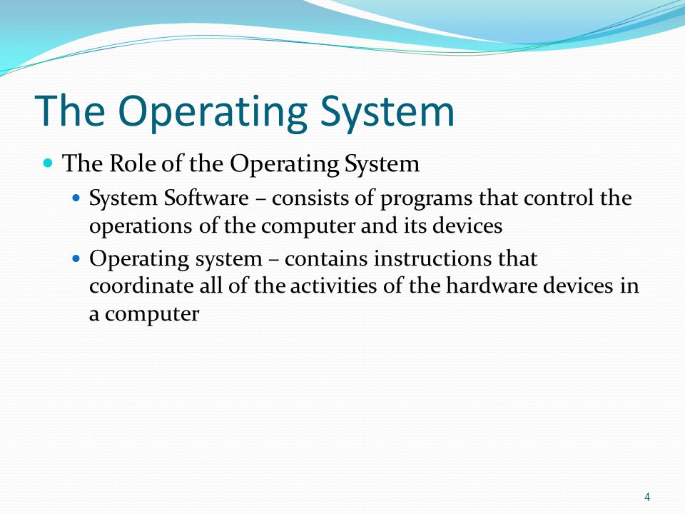 The Operating System The Role of the Operating System System Software – consists of programs that control the operations of the computer and its devices Operating system – contains instructions that coordinate all of the activities of the hardware devices in a computer 4