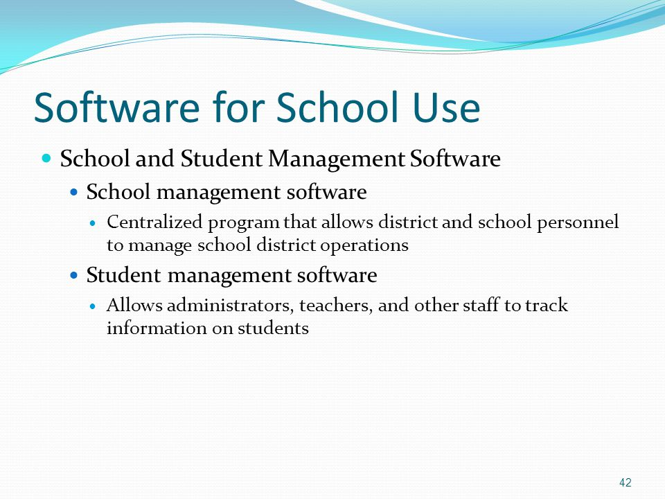 Software for School Use School and Student Management Software School management software Centralized program that allows district and school personnel to manage school district operations Student management software Allows administrators, teachers, and other staff to track information on students 42