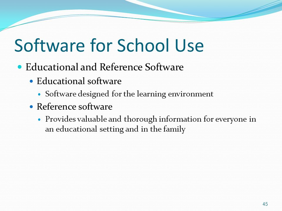 Software for School Use Educational and Reference Software Educational software Software designed for the learning environment Reference software Provides valuable and thorough information for everyone in an educational setting and in the family 45