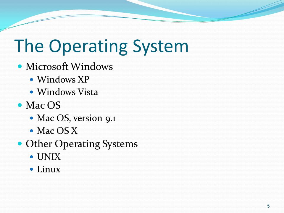 The Operating System Microsoft Windows Windows XP Windows Vista Mac OS Mac OS, version 9.1 Mac OS X Other Operating Systems UNIX Linux 5