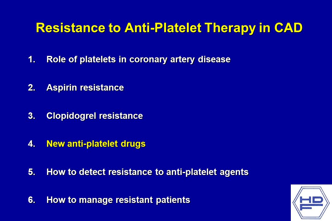 Resistance to Anti-Platelet Therapy in CAD 1.Role of platelets in coronary artery disease 2.Aspirin resistance 3.Clopidogrel resistance 4.New anti-platelet drugs 5.How to detect resistance to anti-platelet agents 6.How to manage resistant patients