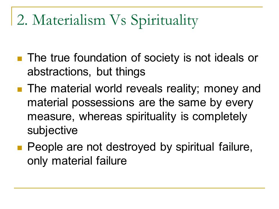 2. Materialism Vs Spirituality The true foundation of society is not ideals or abstractions, but things The material world reveals reality; money and