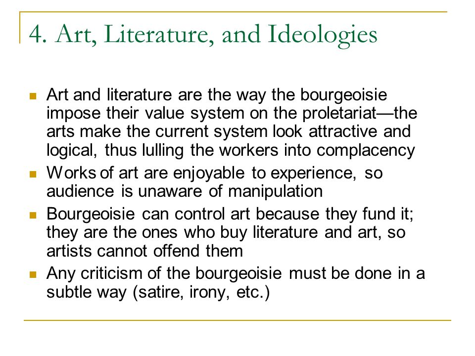 4. Art, Literature, and Ideologies Art and literature are the way the bourgeoisie impose their value system on the proletariat—the arts make the curre