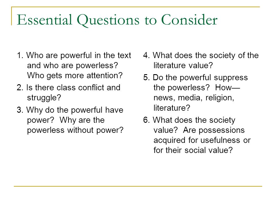 Essential Questions to Consider 1. Who are powerful in the text and who are powerless? Who gets more attention? 2. Is there class conflict and struggl