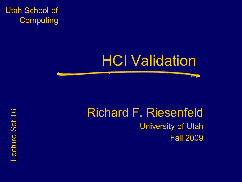 Utah School of Computing HCI Validation Richard F. Riesenfeld University of Utah Fall 2009 Lecture Set 16