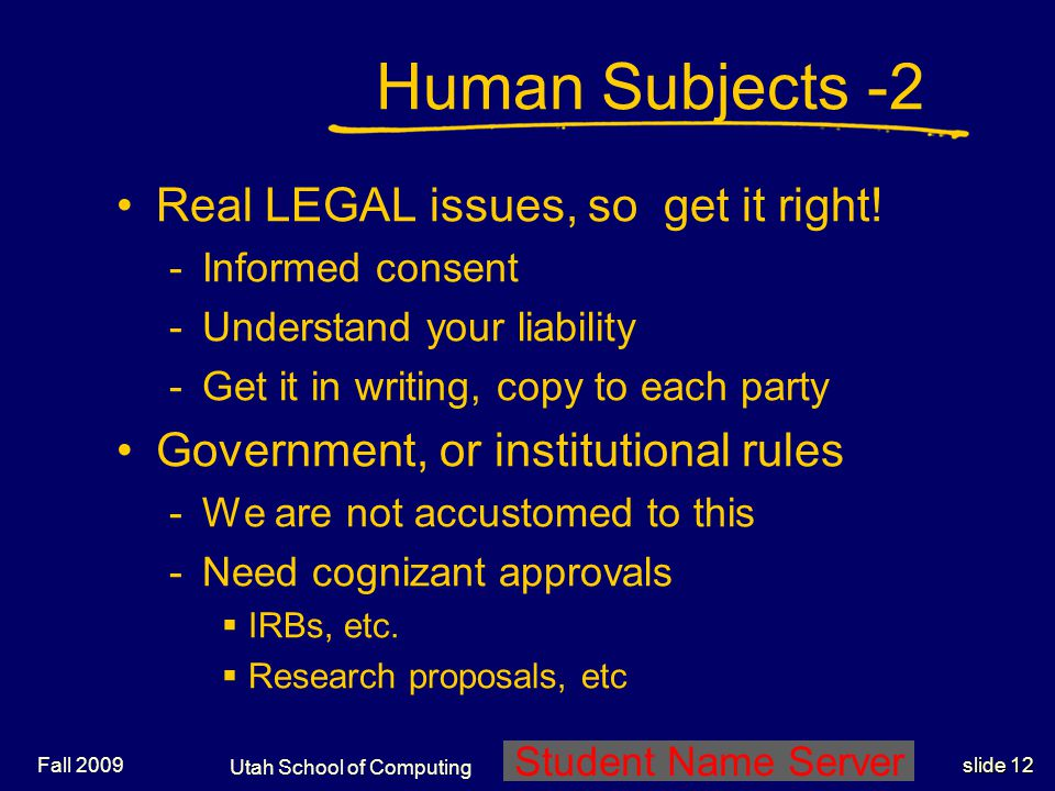 Utah School of Computing slide 12 Student Name Server Fall 2009 Human Subjects -2 Real LEGAL issues, so get it right! -Informed consent -Understand yo
