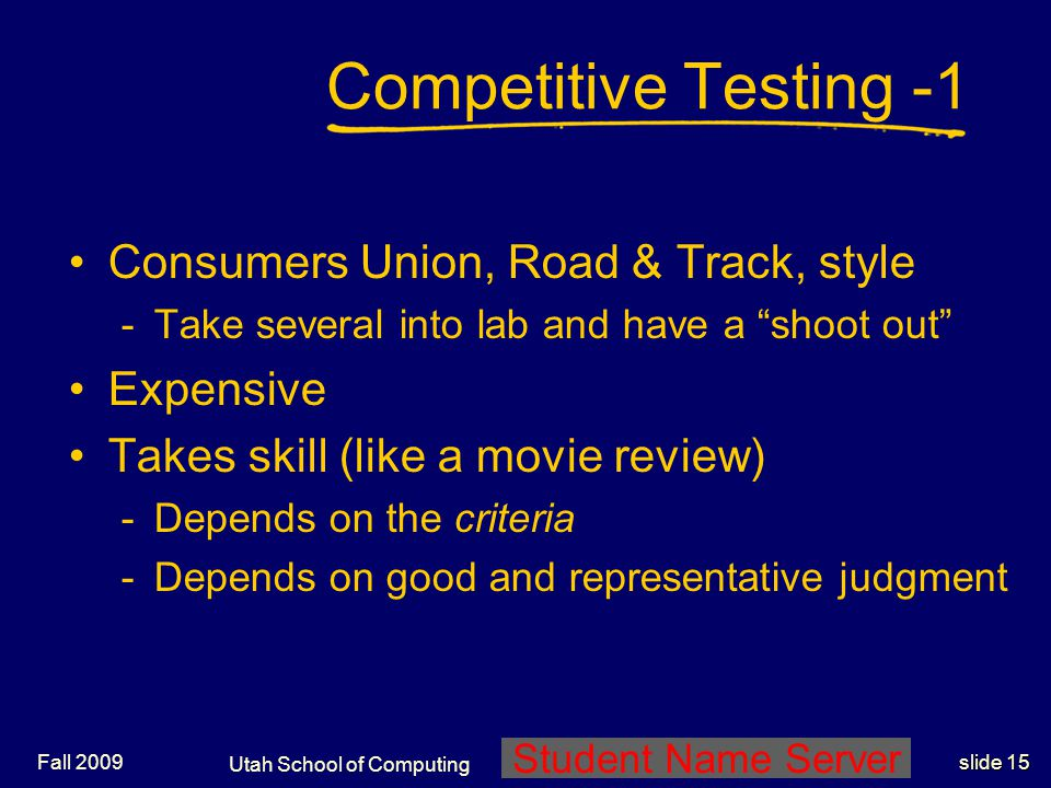 Utah School of Computing slide 15 Student Name Server Fall 2009 Competitive Testing -1 Consumers Union, Road & Track, style -Take several into lab and