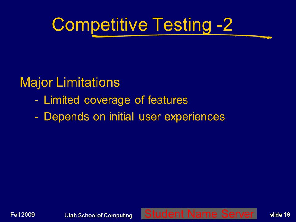 Utah School of Computing slide 16 Student Name Server Fall 2009 Competitive Testing -2 Major Limitations -Limited coverage of features -Depends on ini